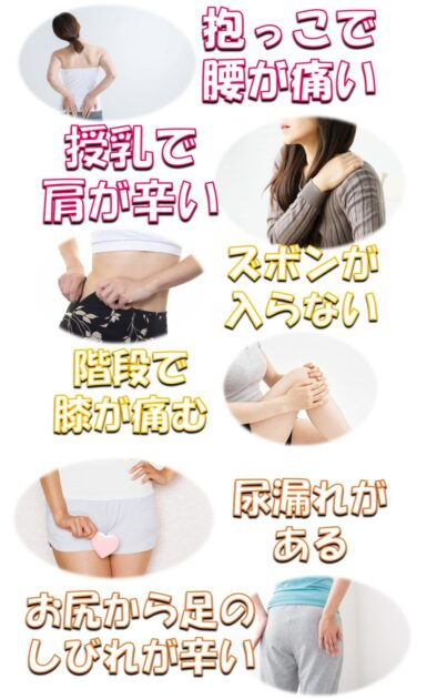抱っこで腰が痛い、授乳で肩が辛い、ズボンが入らない、階段で膝が痛む、尿漏れがある、お尻から足のしびれが辛い